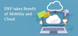 ERP takes benefir of Mobility and Cloud